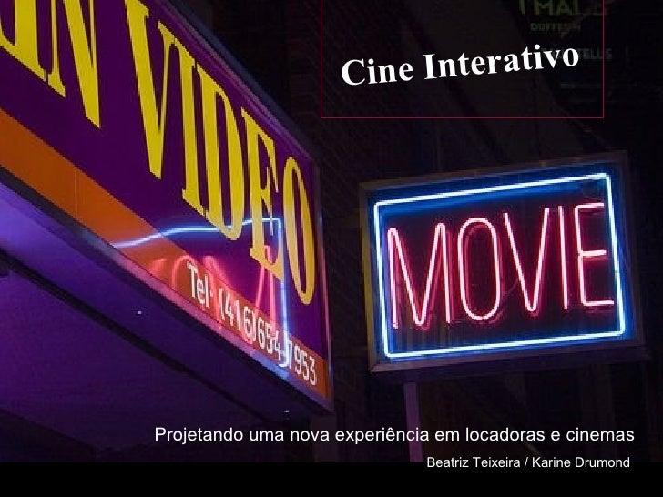 Cine Interativo Projetando uma nova experiência em locadoras e cinemas Beatriz Teixeira / Karine Drumond