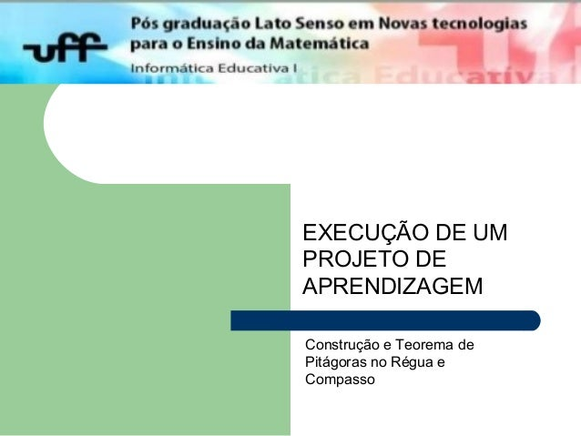 EXECUÇÃO DE UM PROJETO DE APRENDIZAGEM Construção e Teorema de Pitágoras no Régua e Compasso