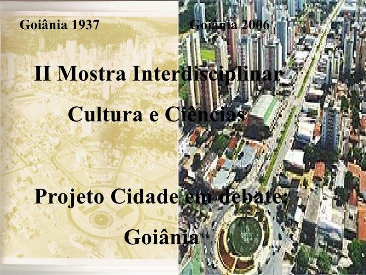 Goiânia 1937 Goiânia 2006 II Mostra Interdisciplinar  Cultura e Ciências Projeto Cidade em debate: Goiânia