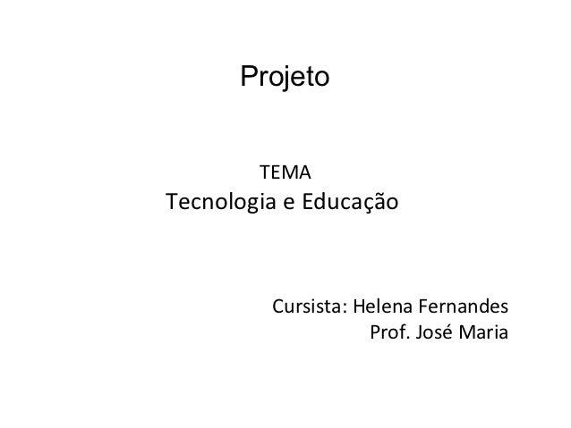 Projeto        TEMATecnologia e Educação         Cursista: Helena Fernandes                    Prof. José Maria
