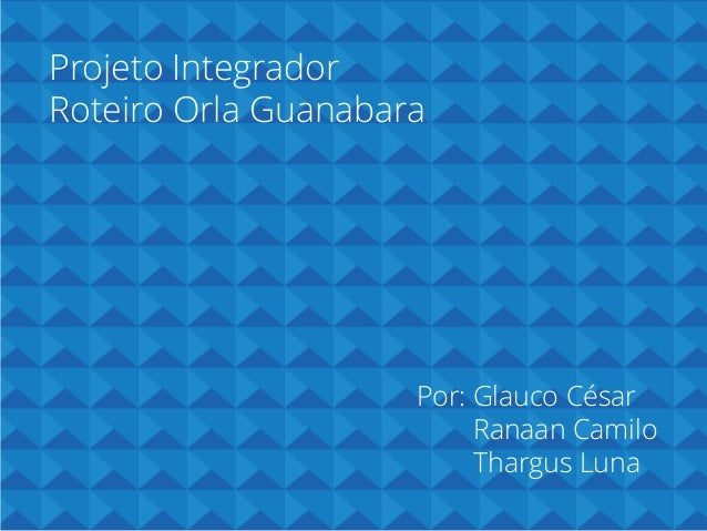 Projeto Integrador Roteiro Orla Guanabara  Por: Glauco César Ranaan Camilo Thargus Luna