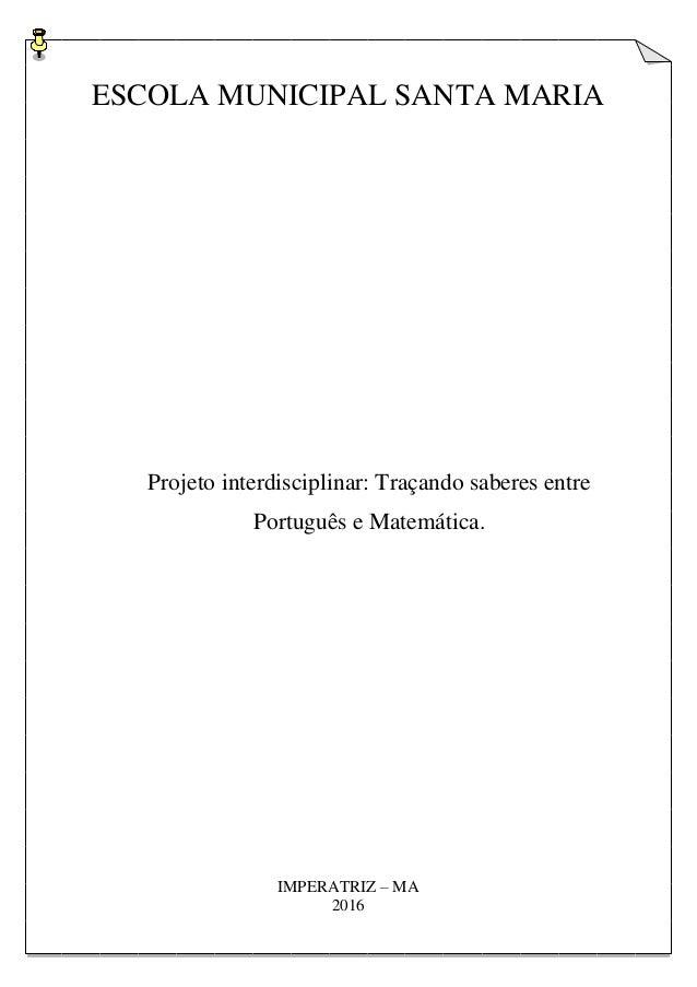 ESCOLA MUNICIPAL SANTA MARIA Projeto interdisciplinar: Traçando saberes entre Português e Matemática. IMPERATRIZ – MA 2016