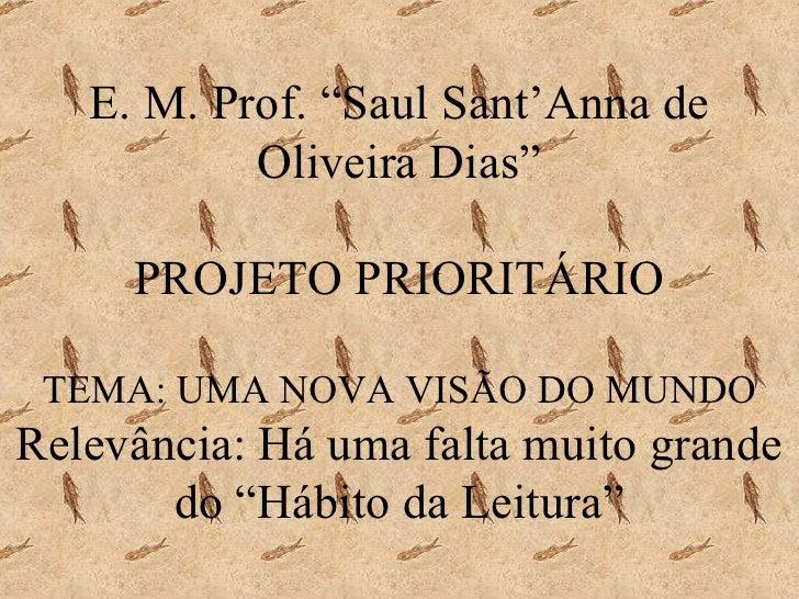 """E. M. Prof. """"Saul Sant'Anna de Oliveira Dias"""" PROJETO PRIORITÁRIO TEMA: UMA NOVA VISÃO DO MUNDO Relevância: Há uma falta m..."""