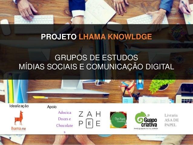 PROJETO LHAMA KNOWLDGE Apoio GRUPOS DE ESTUDOS MÍDIAS SOCIAIS E COMUNICAÇÃO DIGITAL Livraria ASA DE PAPEL Idealização Adoc...