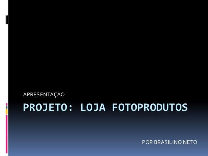 Projeto: Loja fotoprodutos<br />APRESENTAÇÃO<br />POR BRASILINO NETO<br />