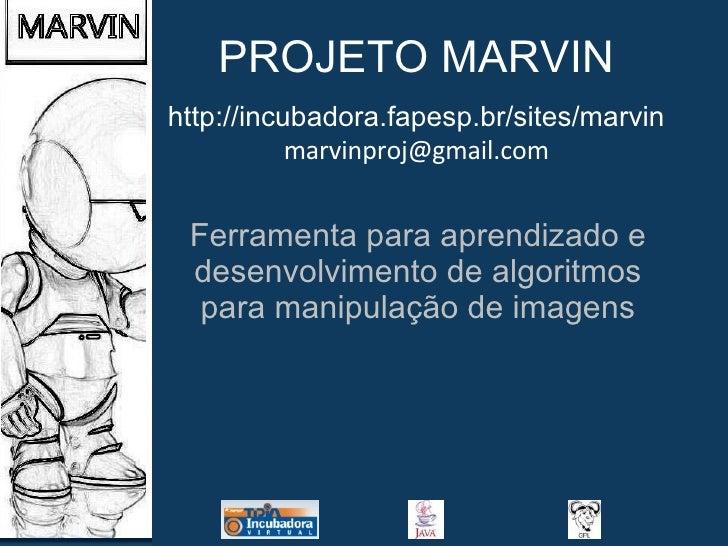 PROJETO MARVIN Ferramenta para aprendizado e desenvolvimento de algoritmos para manipulação de imagens http://incubadora.f...