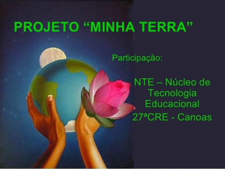 """PROJETO """"MINHA TERRA"""" NTE – Núcleo de Tecnologia Educacional 27ªCRE - Canoas Participação:"""