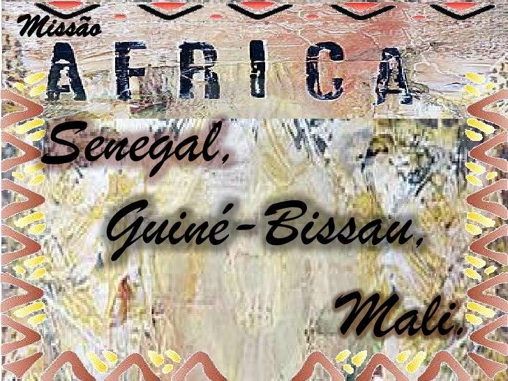 Missão Senegal,   Guiné-Bissau,            Mali.