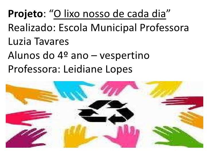 """Projeto: """"O lixo nosso de cada dia""""Realizado: Escola Municipal ProfessoraLuzia TavaresAlunos do 4º ano – vespertinoProfess..."""