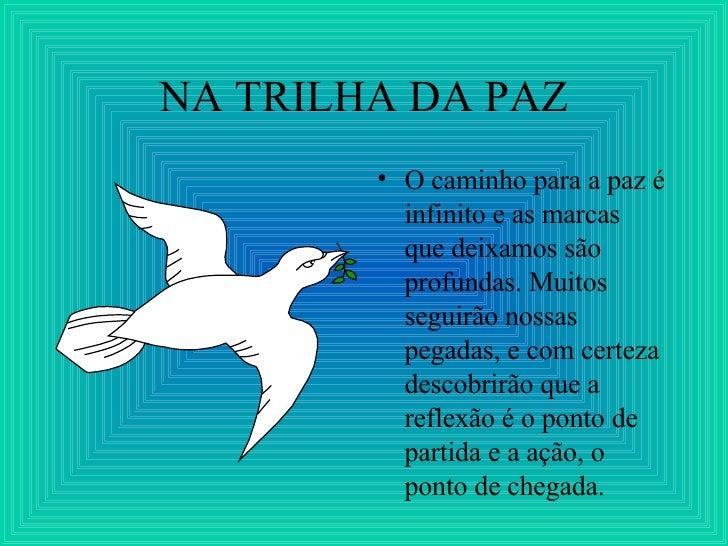 NA TRILHA DA PAZ <ul><li>O caminho para a paz é infinito e as marcas que deixamos são profundas. Muitos seguirão nossas pe...