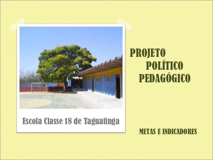 PROJETO  POLÍTICO PEDAGÓGICO <ul><li>Escola Classe 18 de Taguatinga </li></ul>METAS E INDICADORES