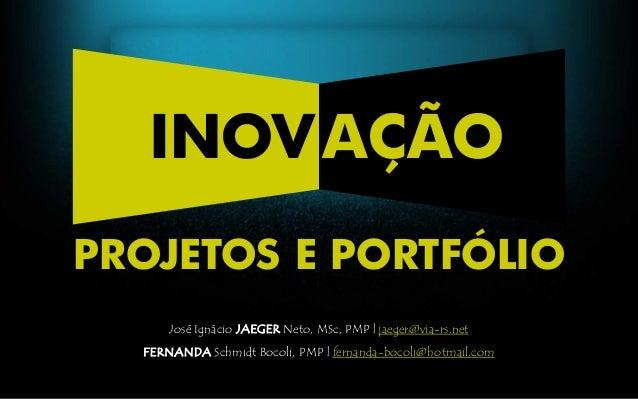 José Ignácio JAEGER Neto, MSc, PMP | jaeger@via-rs.net FERNANDA Schmidt Bocoli, PMP | fernanda-bocoli@hotmail.com INOVAÇÃO...
