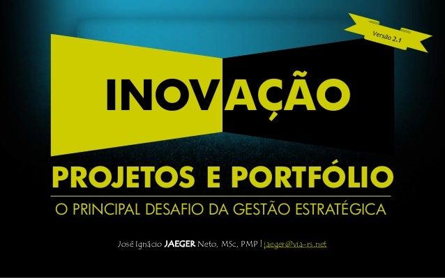 José Ignácio JAEGER Neto, MSc, PMP | jaeger@via-rs.net INOVAÇÃO PROJETOS E PORTFÓLIO O PRINCIPAL DESAFIO DA GESTÃO ESTRATÉ...
