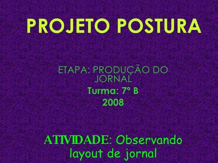 PROJETO POSTURA ETAPA: PRODUÇÃO DO JORNAL Turma: 7º B 2008 ATIVIDADE :  Observando layout de jornal