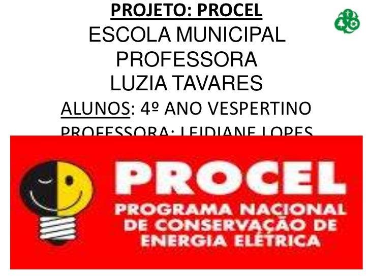 PROJETO: PROCEL   ESCOLA MUNICIPAL     PROFESSORA     LUZIA TAVARESALUNOS: 4º ANO VESPERTINOPROFESSORA: LEIDIANE LOPES