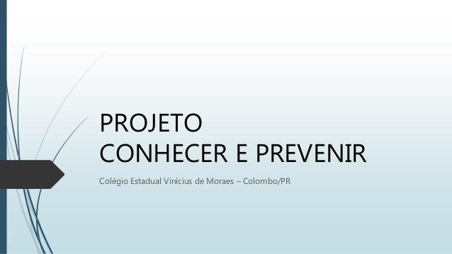 PROJETO CONHECER E PREVENIR Colégio Estadual Vinícius de Moraes – Colombo/PR