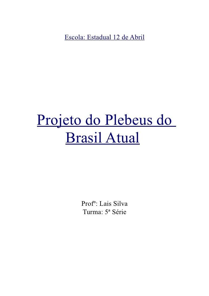 Escola: Estadual 12 de Abril     Projeto do Plebeus do     Brasil Atual             Profº: Lais Silva          Turma: 5ª S...