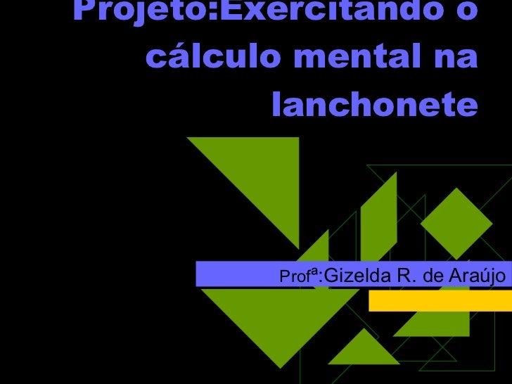 Projeto:Exercitando o cálculo mental na lanchonete Prof ª:Gizelda R. de Araújo