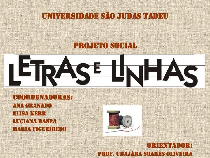 UNIVERSIDADE SÃO JUDAS TADEU PROJETO SOCIAL <ul><li>Coordenadoras: </li></ul><ul><li>ANA GRANADO </li></ul><ul><li>ELISA K...