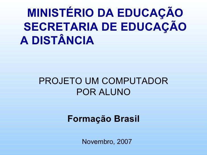 MINISTÉRIO DA EDUCAÇÃO SECRETARIA DE EDUCAÇÃO A DISTÂNCIA  PROJETO UM COMPUTADOR POR ALUNO Formação Brasil Novembro, 2007