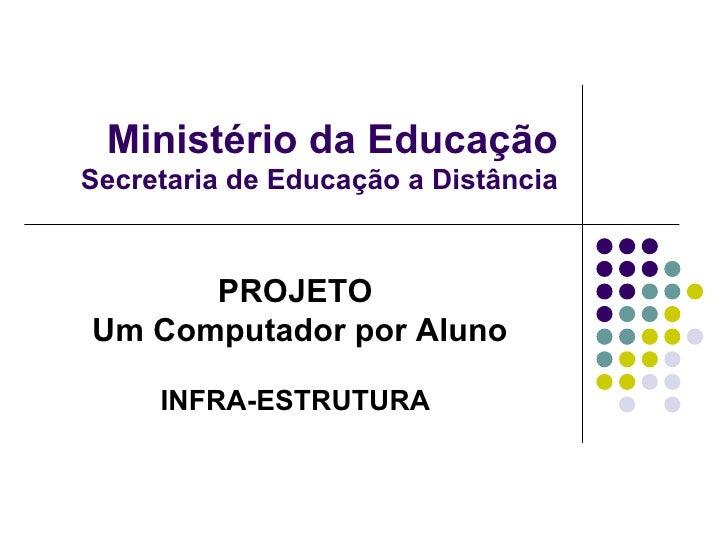 Ministério da Educação Secretaria de Educação a Distância PROJETO Um Computador por Aluno INFRA-ESTRUTURA