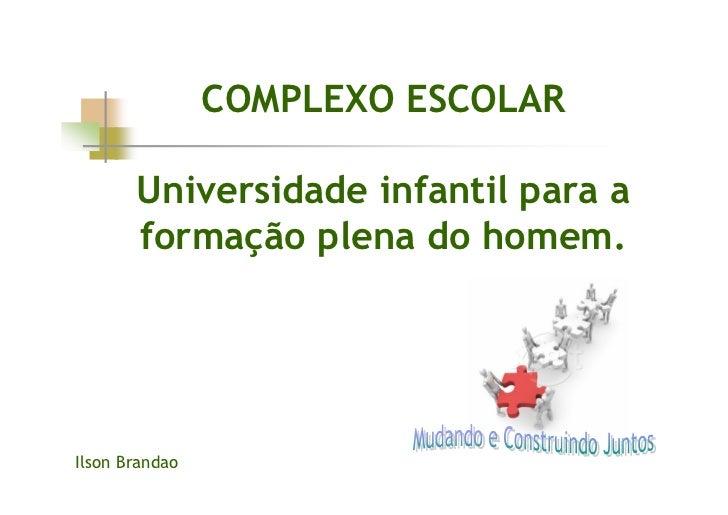 COMPLEXO ESCOLAR         Universidade infantil para a        formação plena do homem.     Ilson Brandao