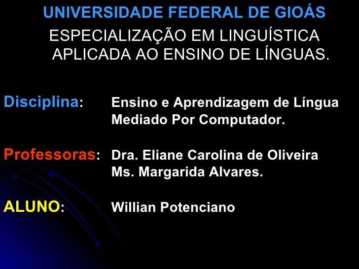UNIVERSIDADE FEDERAL DE GIOÁS       ESPECIALIZAÇÃO EM LINGUÍSTICA       APLICADA AO ENSINO DE LÍNGUAS.  Disciplina:    Ens...