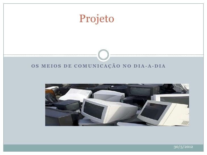 ProjetoOS MEIOS DE COMUNICAÇÃO NO DIA-A-DIA                                       30/5/2012