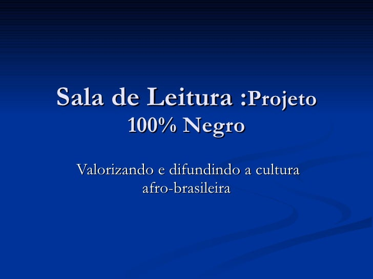 Sala de Leitura : Projeto 100% Negro Valorizando e difundindo a cultura afro-brasileira