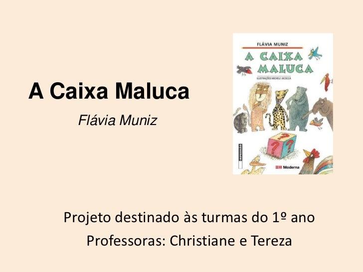 A Caixa Maluca     Flávia Muniz   Projeto destinado às turmas do 1º ano      Professoras: Christiane e Tereza