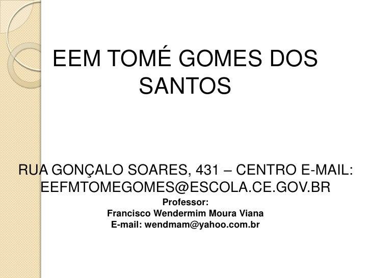 EEM TOMÉ GOMES DOS          SANTOSRUA GONÇALO SOARES, 431 – CENTRO E-MAIL:  EEFMTOMEGOMES@ESCOLA.CE.GOV.BR                ...