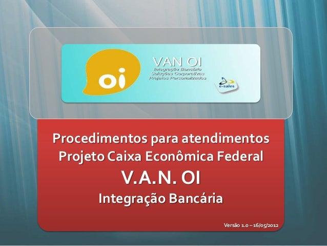 Procedimentos para atendimentos Projeto Caixa Econômica Federal          V.A.N. OI      Integração Bancária               ...