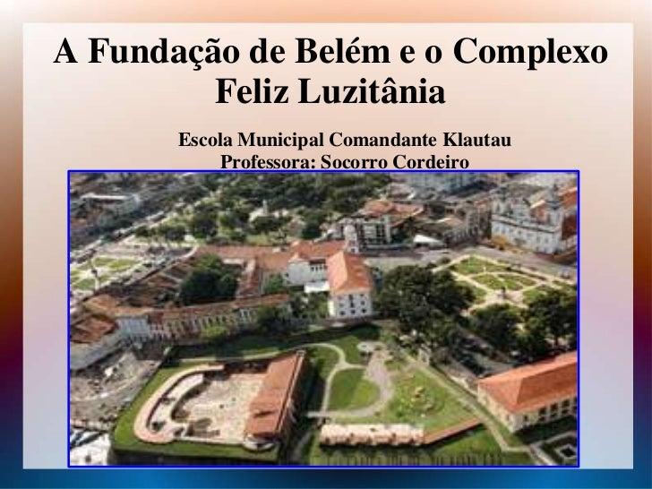 A Fundação de Belém e o Complexo         Feliz Luzitânia       Escola Municipal Comandante Klautau           Professora: S...