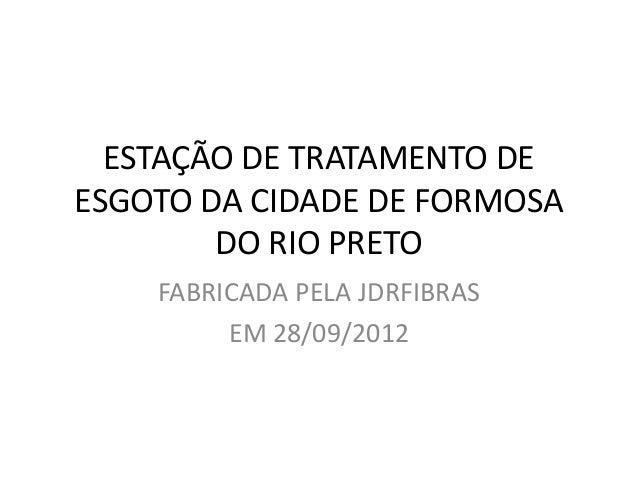 ESTAÇÃO DE TRATAMENTO DEESGOTO DA CIDADE DE FORMOSA        DO RIO PRETO    FABRICADA PELA JDRFIBRAS         EM 28/09/2012