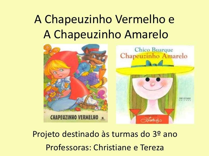 A Chapeuzinho Vermelho e  A Chapeuzinho AmareloProjeto destinado às turmas do 3º ano   Professoras: Christiane e Tereza