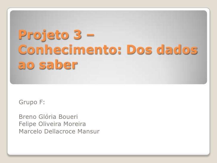Projeto 3 – Conhecimento: Dos dados ao saber  Grupo F:  Breno Glória Boueri Felipe Oliveira Moreira Marcelo Dellacroce Man...