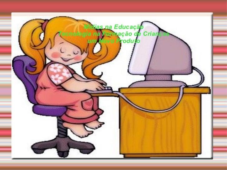 Mídias na Educação Tecnologia na Formação de Crianças um Novo Produto