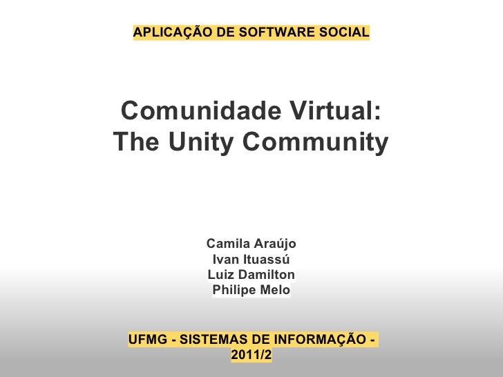APLICAÇÃO DE SOFTWARE SOCIALComunidade Virtual:The Unity Community          Camila Araújo           Ivan Ituassú          ...
