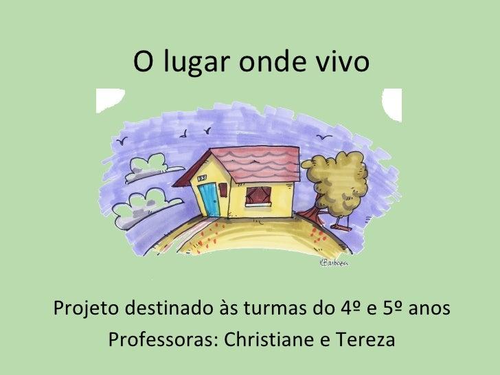 O lugar onde vivoProjeto destinado às turmas do 4º e 5º anos      Professoras: Christiane e Tereza