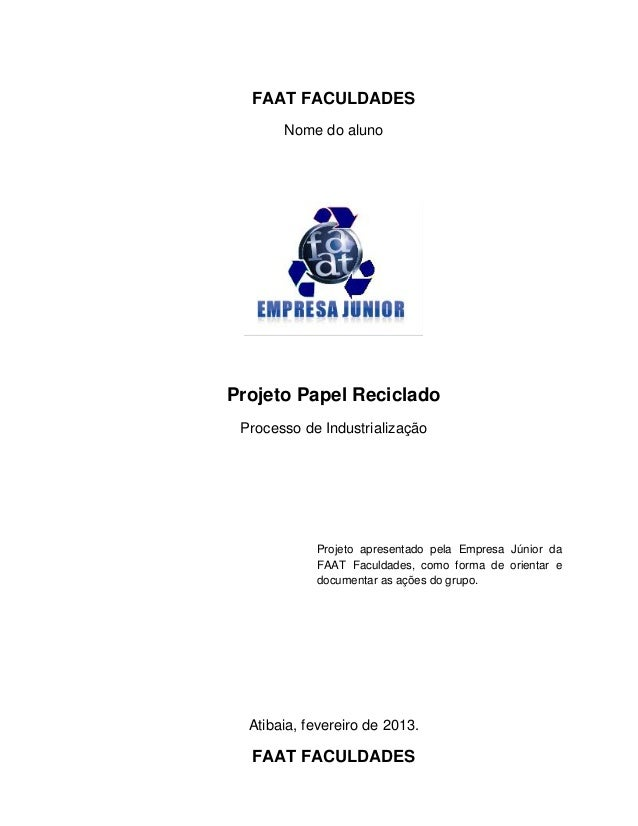 FAAT FACULDADESNome do alunoProjeto Papel RecicladoProcesso de IndustrializaçãoAtibaia, fevereiro de 2013.FAAT FACULDADESP...