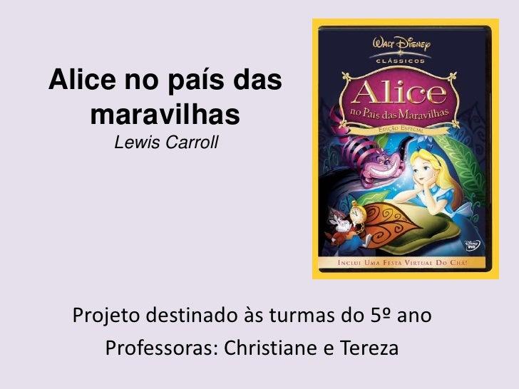 Alice no país das   maravilhas     Lewis Carroll Projeto destinado às turmas do 5º ano    Professoras: Christiane e Tereza
