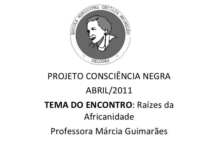 PROJETO CONSCIÊNCIA NEGRA ABRIL/2011 TEMA DO ENCONTRO : Raízes da Africanidade Professora Márcia Guimarães