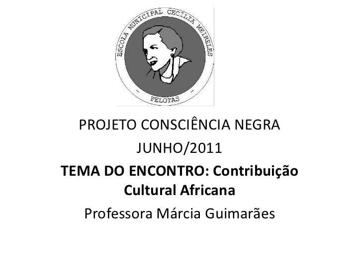 PROJETO CONSCIÊNCIA NEGRA<br />JUNHO/2011<br />TEMA DO ENCONTRO: Contribuição Cultural Africana<br />Professora Márcia Gui...
