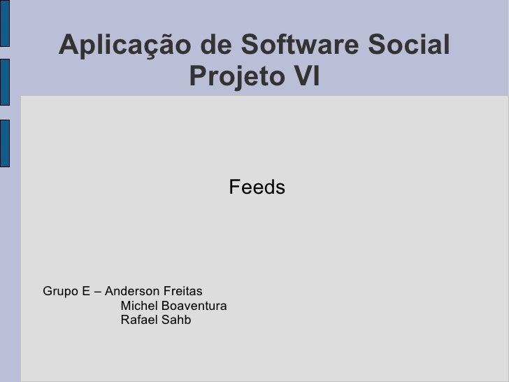 Aplicação de Software Social Projeto VI <ul>Feeds Grupo E – Anderson Freitas <ul><ul><ul><li>Michel Boaventura