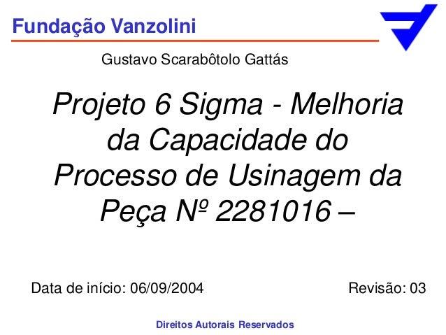 Fundação Vanzolini           Gustavo Scarabôtolo Gattás   Projeto 6 Sigma - Melhoria       da Capacidade do   Processo de ...
