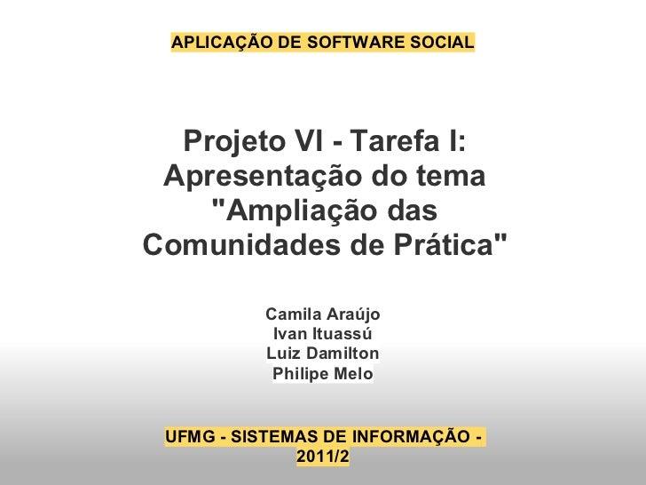 """APLICAÇÃO DE SOFTWARE SOCIAL  Projeto VI - Tarefa I: Apresentação do tema    """"Ampliação dasComunidades de Prática""""        ..."""