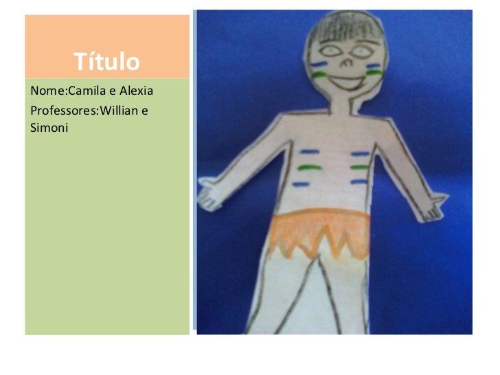 Título <ul><li>Desenho produzido na disciplina de Artes </li></ul>Nome:Camila e Alexia Professores:Willian e Simoni