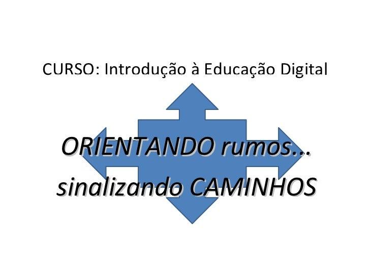 CURSO: Introdução à Educação Digital ORIENTANDO rumos... sinalizando CAMINHOS
