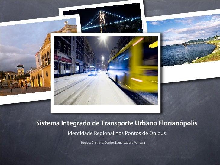 Sistema Integrado de Transporte Urbano Florianópolis          Identidade Regional nos Pontos de Ônibus               Equip...