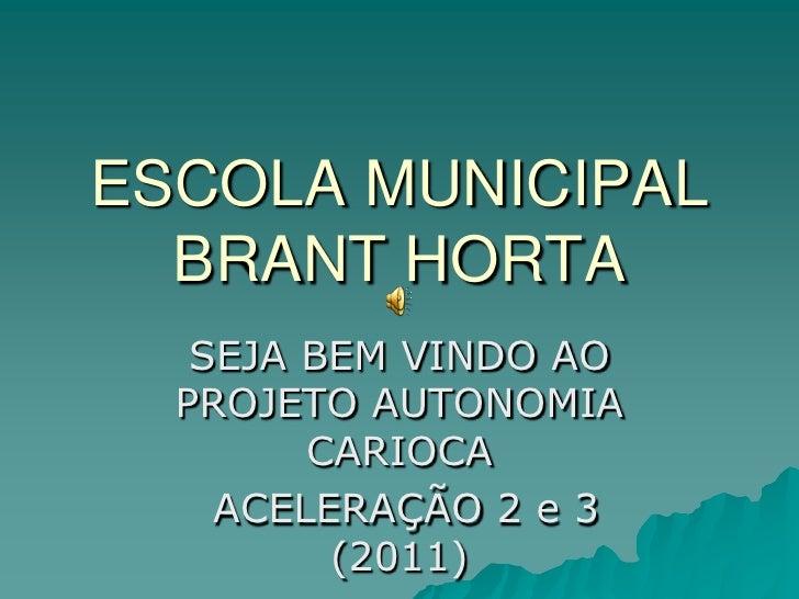 ESCOLA MUNICIPAL BRANT HORTA<br />SEJA BEM VINDO AO PROJETO AUTONOMIA CARIOCA<br /> ACELERAÇÃO 2 e 3 (2011)<br />